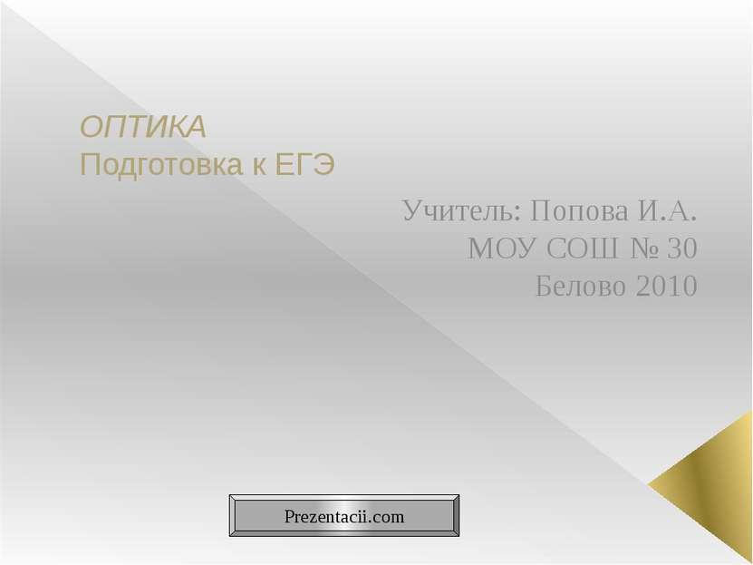 ОПТИКА Подготовка к ЕГЭ Учитель: Попова И.А. МОУ СОШ № 30 Белово 2010 Prezent...