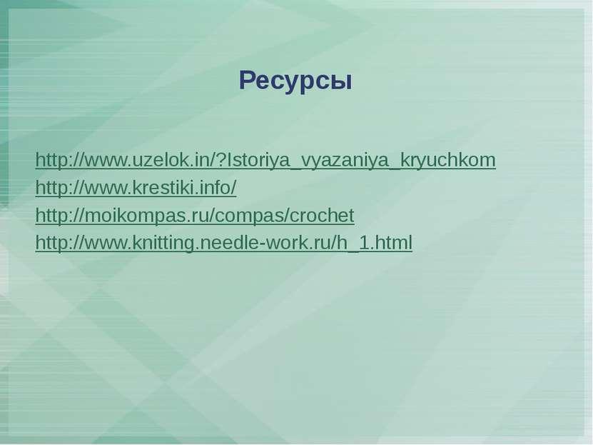 Ресурсы http://www.uzelok.in/?Istoriya_vyazaniya_kryuchkom http://www.krestik...
