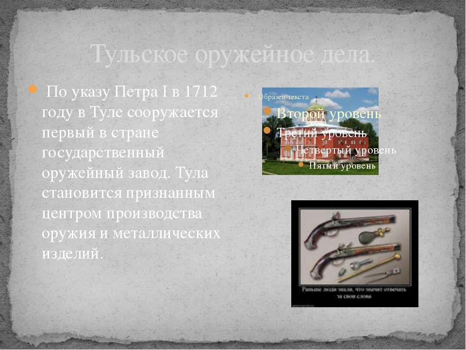 Тульское оружейное дела. По указу Петра I в 1712 году в Туле сооружается перв...