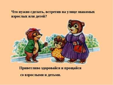 Что нужно сделать, встретив на улице знакомых взрослых или детей? Приветливо ...