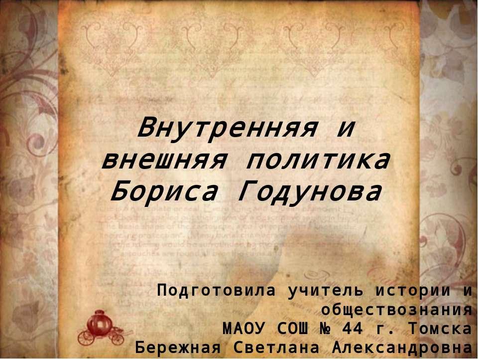 Внутренняя и внешняя политика Бориса Годунова Подготовила учитель истории и о...