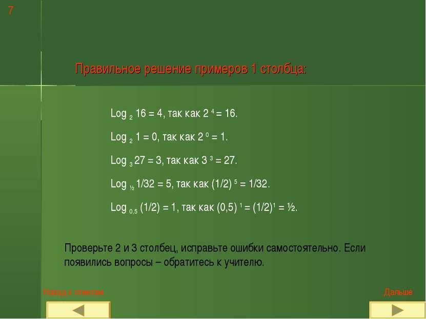 7 Правильное решение примеров 1 столбца: Log 2 16 = 4, так как 2 4 = 16. Log ...