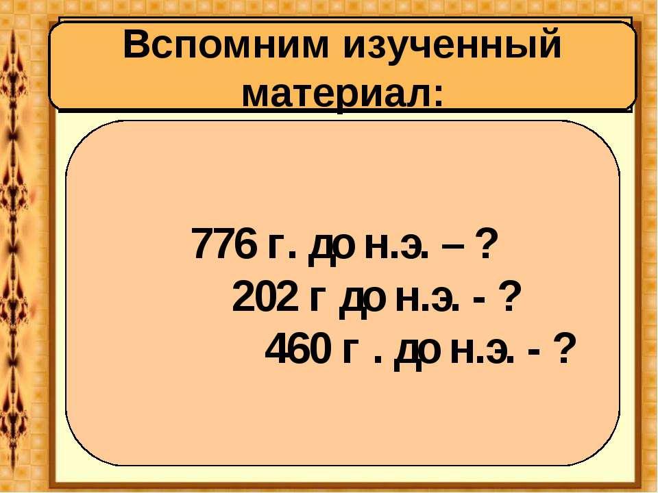 Вспомним историю Древнего мира: Вспомним изученный материал: 776 г. до н.э. –...