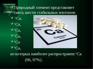 Природный элемент представляет смесь шести стабильных изотопов: 40Ca, 42Ca, 4...