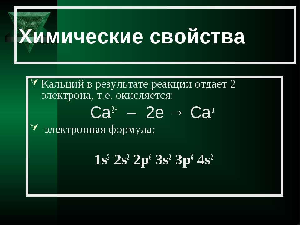 Химические свойства Кальций в результате реакции отдает 2 электрона, т.е. оки...