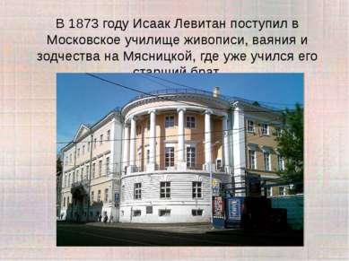 В 1873 году Исаак Левитан поступил в Московское училище живописи, ваяния и зо...