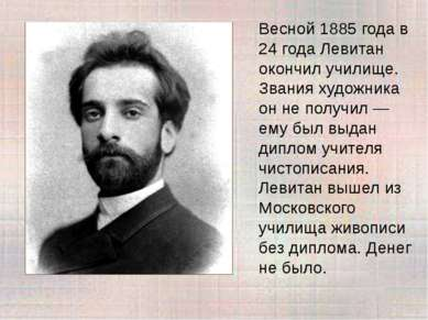 Весной 1885 года в 24 года Левитан окончил училище. Звания художника он не по...
