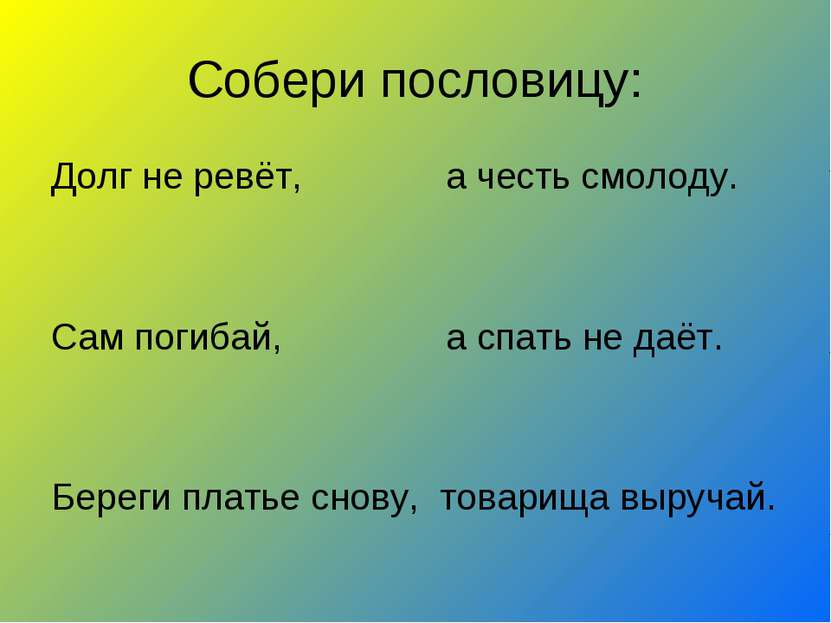 Собери пословицу: Долг не ревёт, а честь смолоду. Сам погибай, а спать не даё...