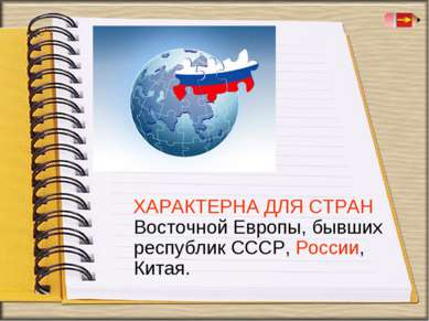 ХАРАКТЕРНА ДЛЯ СТРАН Восточной Европы, бывших республик СССР, России, Китая.