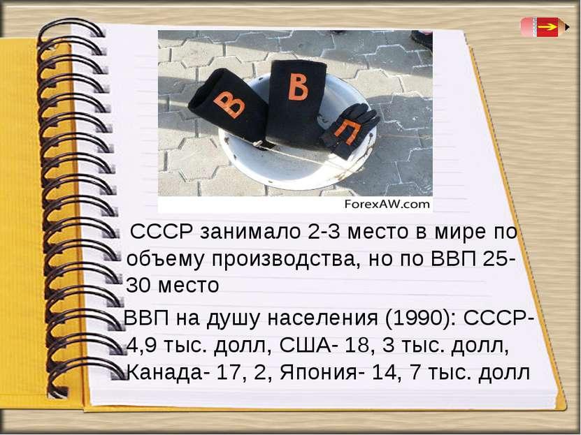 СССР занимало 2-3 место в мире по объему производства, но по ВВП 25-30 место ...