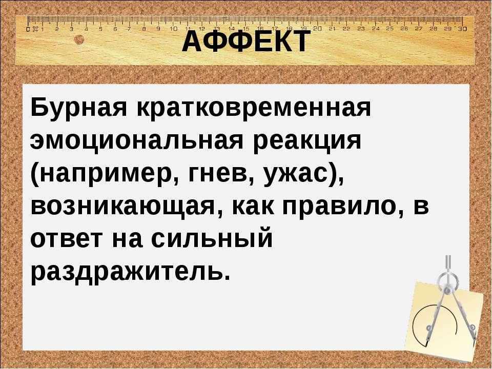 АФФЕКТ Бурная кратковременная эмоциональная реакция (например, гнев, ужас), в...
