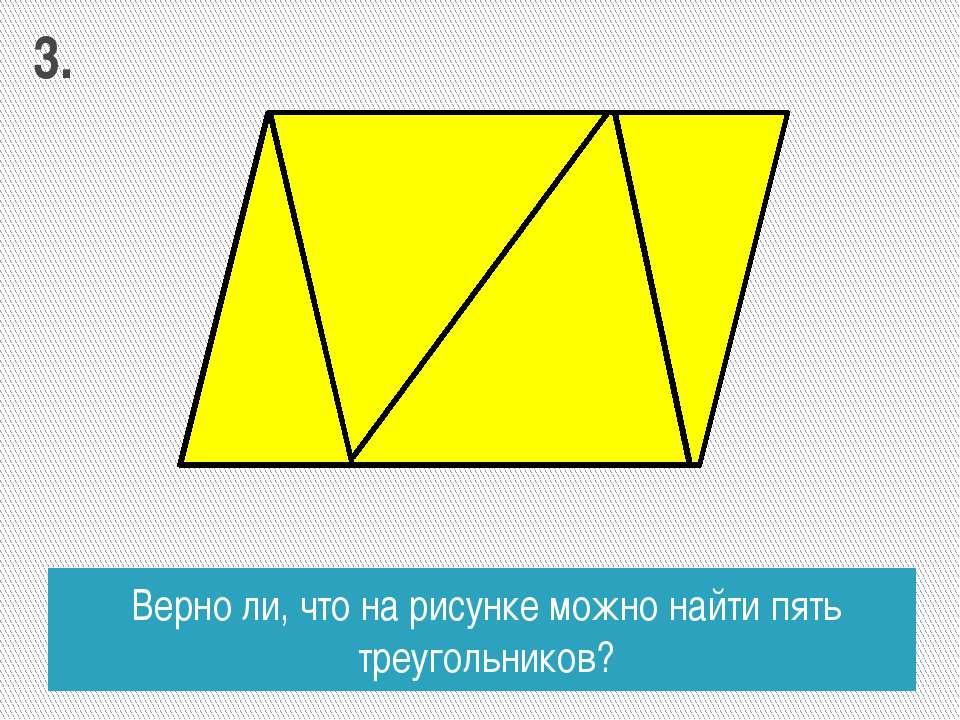 Верно ли, что на рисунке можно найти пять треугольников? 3.