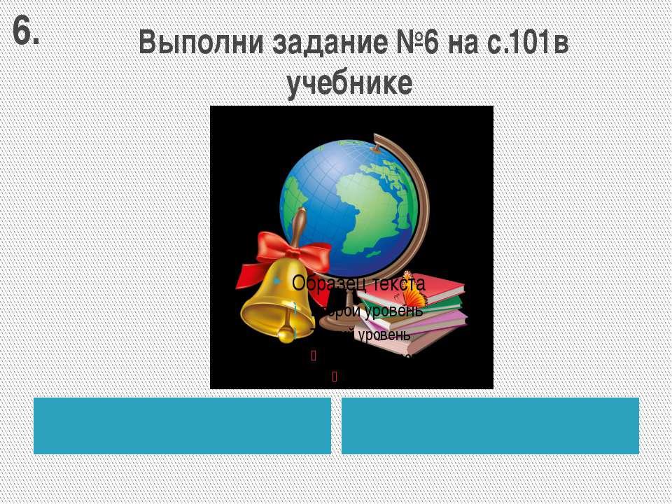 Выполни задание №6 на с.101в учебнике 6.