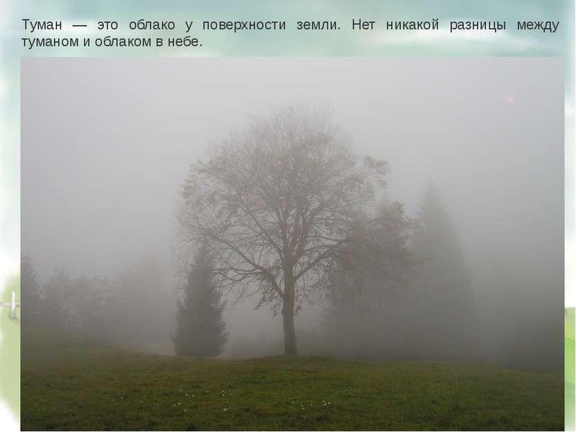 Туман — это облако у поверхности земли. Нет никакой разницы между туманом и о...