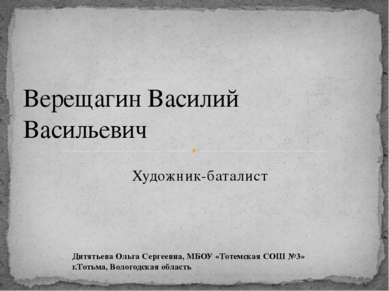 Художник-баталист Верещагин Василий Васильевич Дитятьева Ольга Сергеевна, МБО...