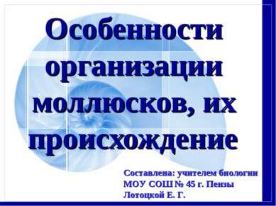 Особенности организации моллюсков, их происхождение Составлена: учителем биол...