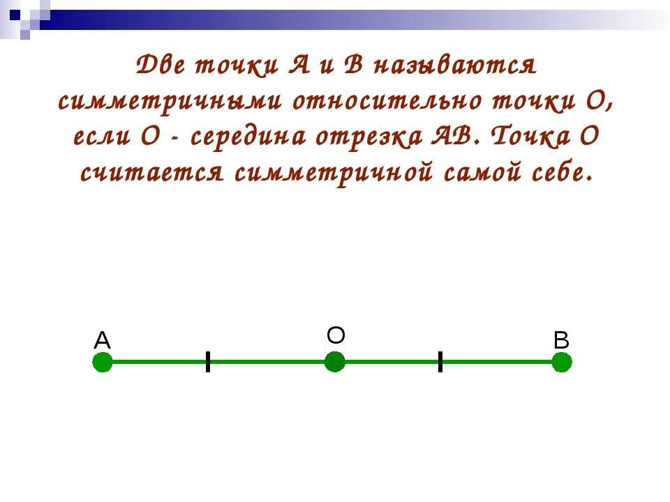А В О Две точки А и В называются симметричными относительно точки О, если О -...
