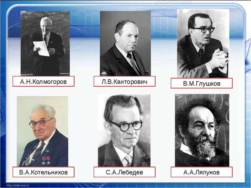 А.Н.Колмогоров В.М.Глушков С.А.Лебедев В.А.Котельников А.А.Ляпунов Л.В.Кантор...