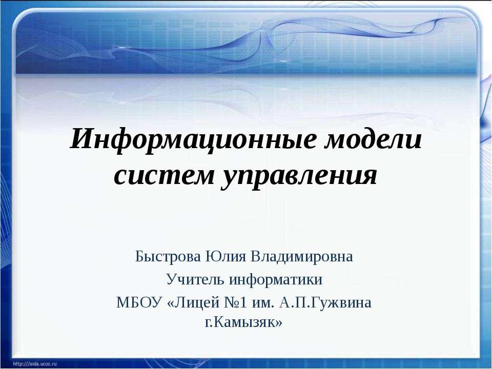 Информационные модели систем управления Быстрова Юлия Владимировна Учитель ин...