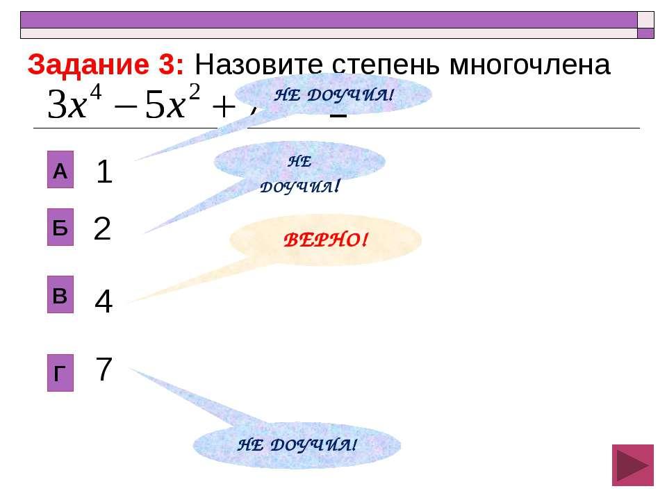 2 В Б А Г 1 4 7 Задание 3: Назовите степень многочлена НЕ ДОУЧИЛ! ВЕРНО! НЕ Д...