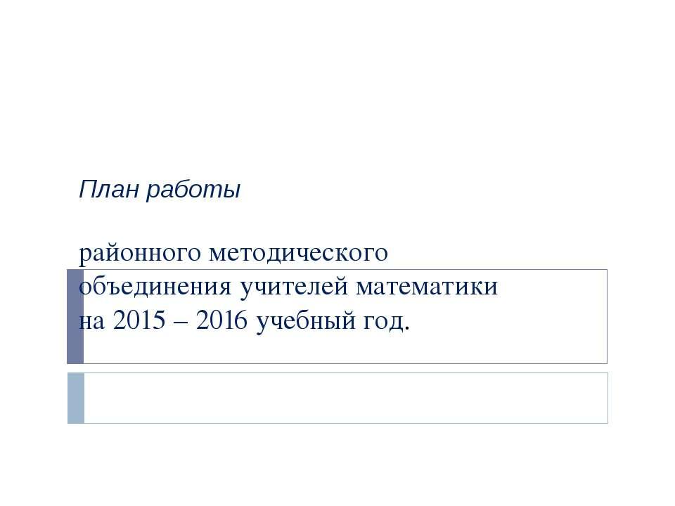 План работы районного методического объединения учителей математики на 2015 –...
