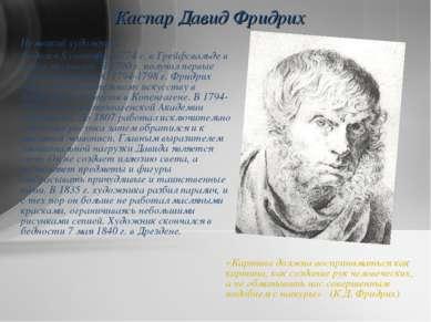 Каспар Давид Фридрих Немецкий художник. Родился 5 сентября 1774г. в Грейфсва...