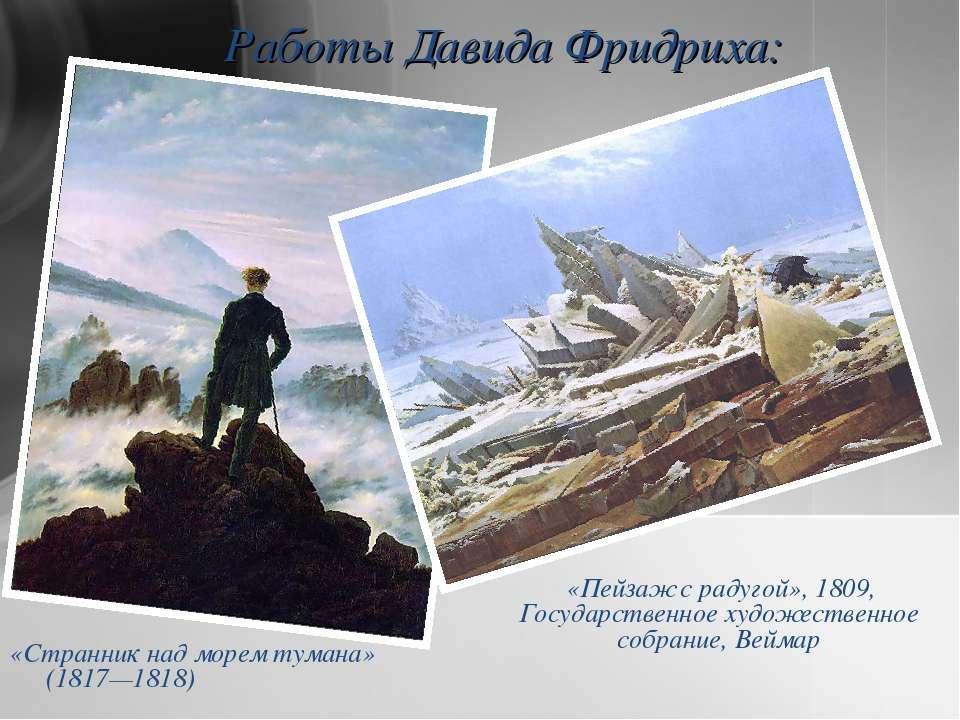Работы Давида Фридриха: «Странник над морем тумана» (1817—1818) «Пейзаж с рад...