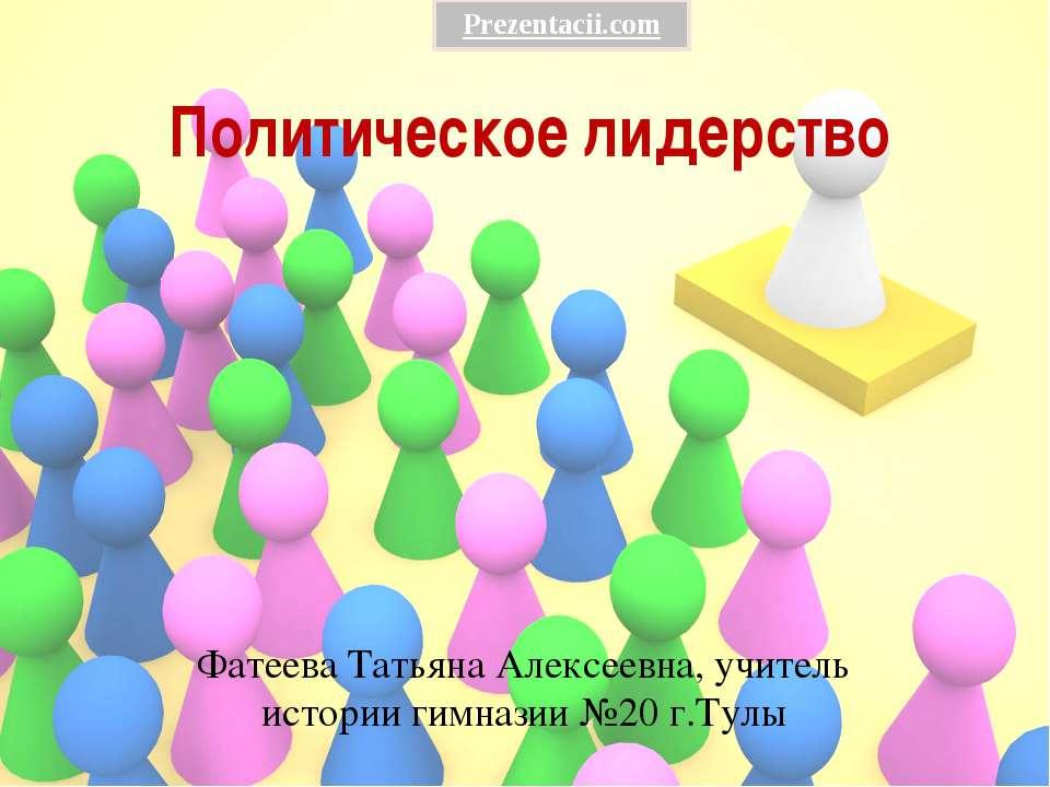 Политическое лидерство Фатеева Татьяна Алексеевна, учитель истории гимназии №...