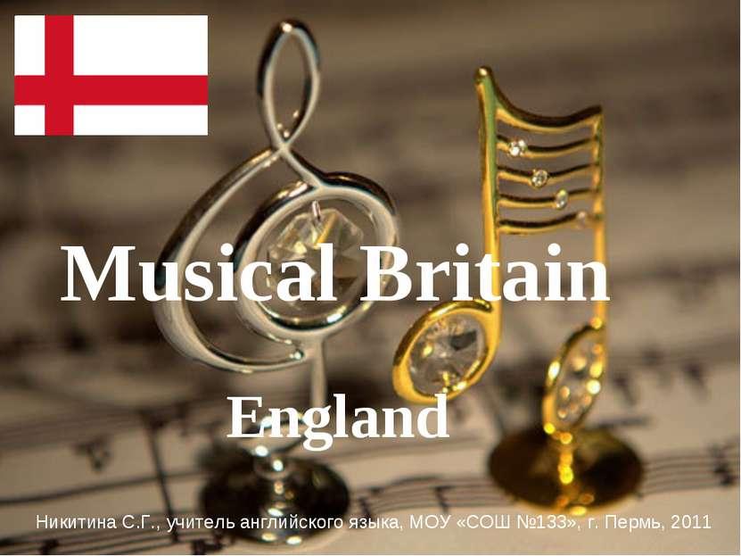 Musical Britain England Никитина С.Г., учитель английского языка, МОУ «СОШ №1...