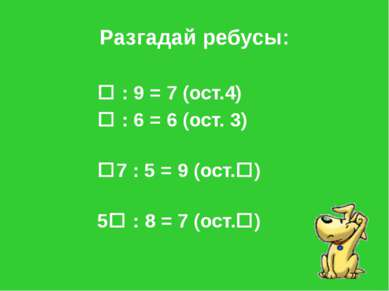 Разгадай ребусы: : 9 = 7 (ост.4) : 6 = 6 (ост. 3) 7 : 5 = 9 (ост. ) 5 : 8 = 7...