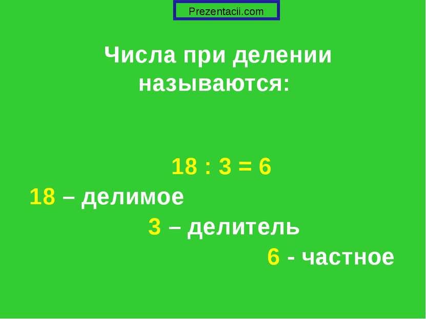 Числа при делении называются: 18 : 3 = 6 18 – делимое 3 – делитель 6 - частно...