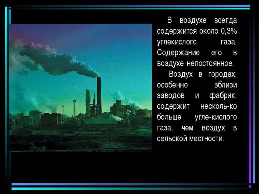 В воздухе всегда содержится около 0,3% углекислого газа. Содержание его в воз...