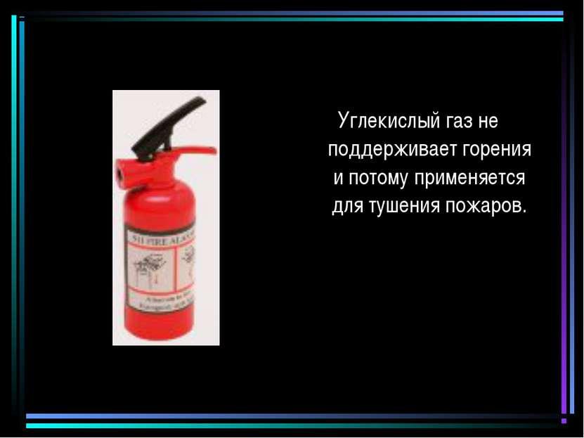 Углекислый газ не поддерживает горения и потому применяется для тушения пожаров.