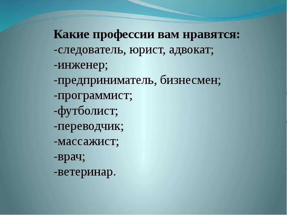 Какие профессии вам нравятся: -следователь, юрист, адвокат; -инженер; -предпр...