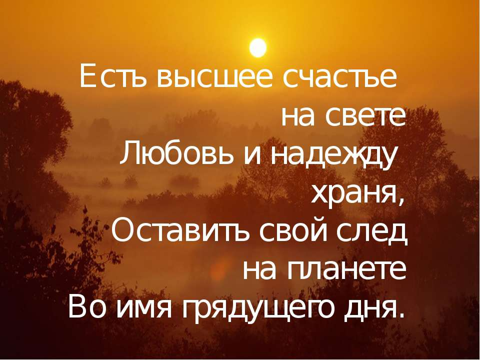 Есть высшее счастье на свете Любовь и надежду храня, Оставить свой след на пл...