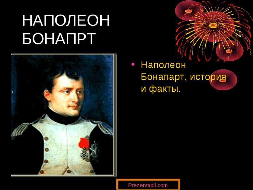 НАПОЛЕОН БОНАПРТ Наполеон Бонапарт, история и факты. Prezentacii.com