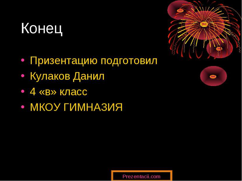 Конец Призентацию подготовил Кулаков Данил 4 «в» класс МКОУ ГИМНАЗИЯ Prezenta...