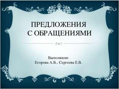 ПРЕДЛОЖЕНИЯ С ОБРАЩЕНИЯМИ Выполнили: Егорова А.В., Сергеева Е.В.