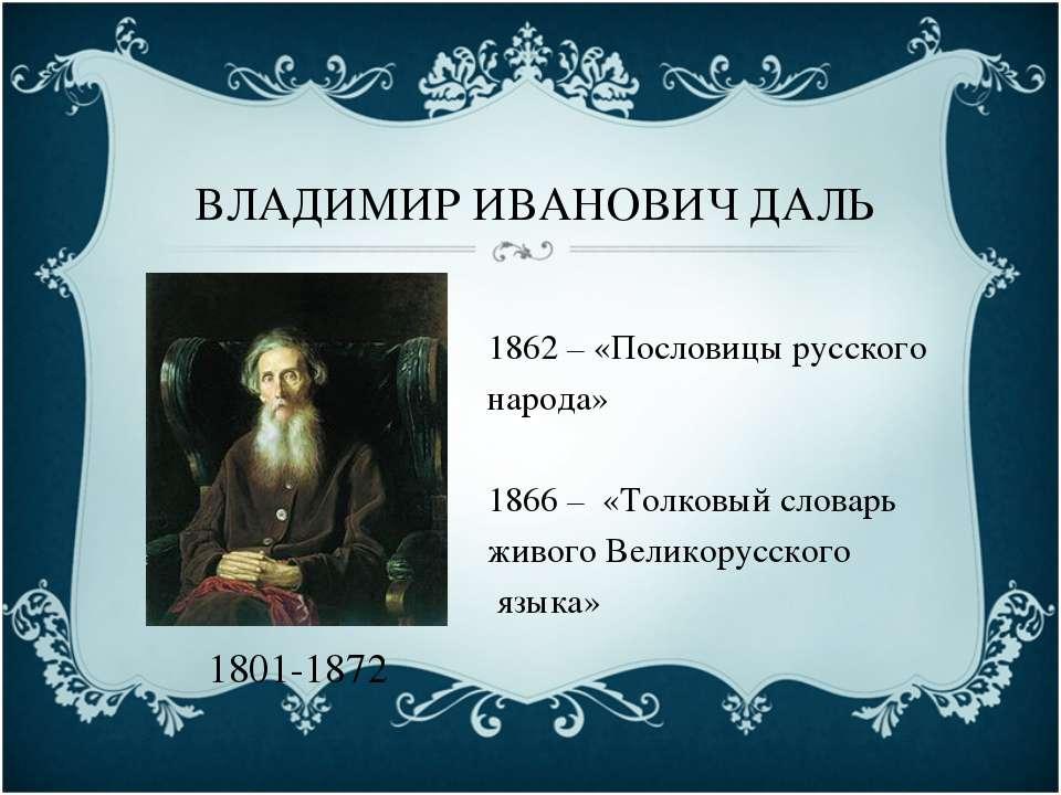 ВЛАДИМИР ИВАНОВИЧ ДАЛЬ 1801-1872 1862 – «Пословицы русского народа» 1866 – «Т...