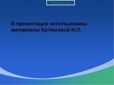 В презентации использованы материалы Куляшовой И.П.