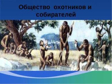 Общество охотников и собирателей Общество охотников и собирателей- самый древ...