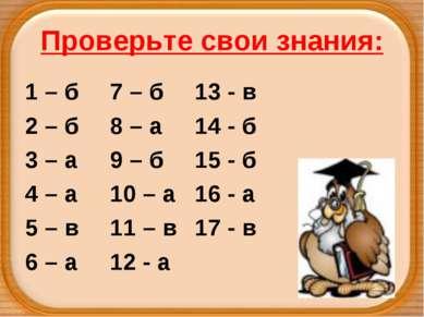 Проверьте свои знания: 1 – б 7 – б 13 - в 2 – б 8 – а 14 - б 3 – а 9 – б 15 -...