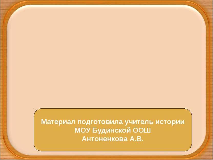 Материал подготовила учитель истории МОУ Будинской ООШ Антоненкова А.В.