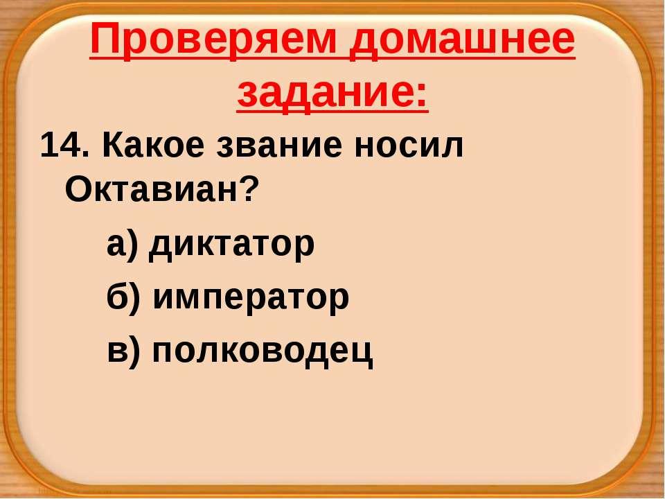 Проверяем домашнее задание: 14. Какое звание носил Октавиан? а) диктатор б) и...