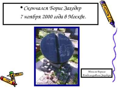 Скончался Борис Заходер 7 ноября 2000 года в Москве. Могила Бориса Владимиров...