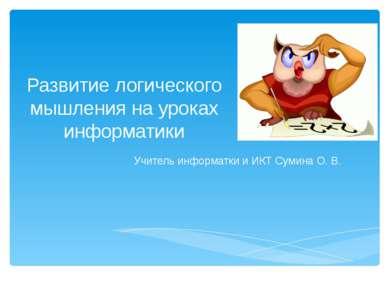 Развитие логического мышления на уроках информатики Учитель информатки и ИКТ ...