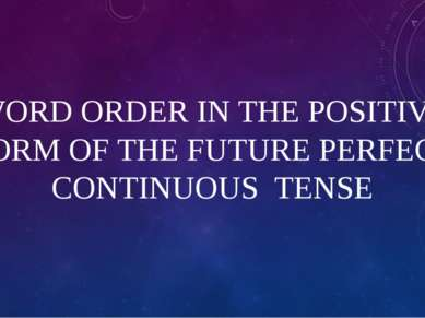 WORD ORDER IN THE POSITIVE FORM OF THE FUTURE PERFECT CONTINUOUS TENSE
