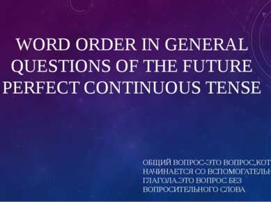 WORD ORDER IN GENERAL QUESTIONS OF THE FUTURE PERFECT CONTINUOUS TENSE ОБЩИЙ ...