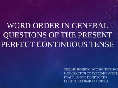 WORD ORDER IN GENERAL QUESTIONS OF THE PRESENT PERFECT CONTINUOUS TENSE ОБЩИЙ...