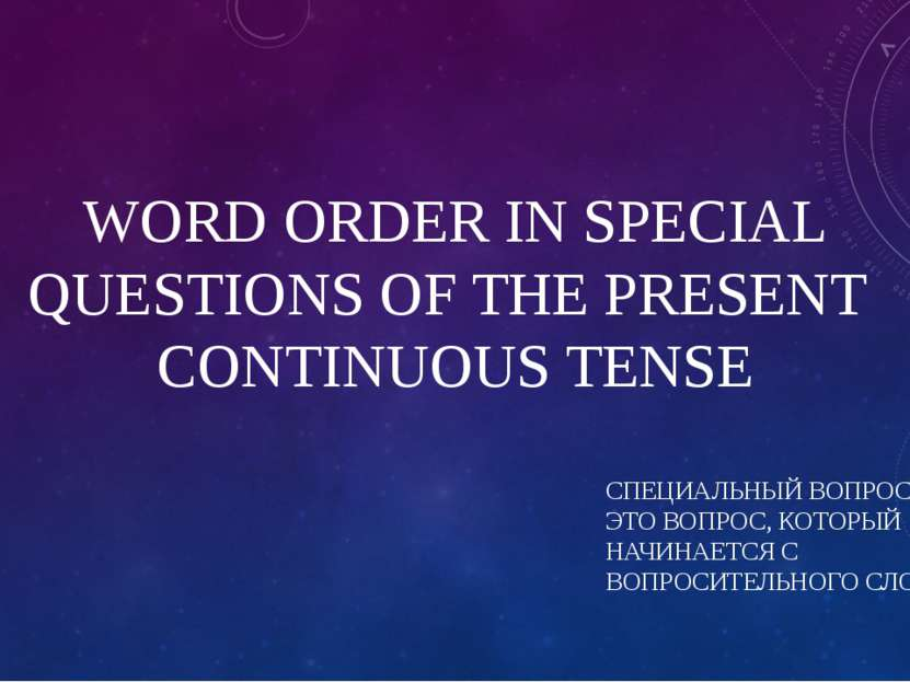WORD ORDER IN SPECIAL QUESTIONS OF THE PRESENT CONTINUOUS TENSE СПЕЦИАЛЬНЫЙ В...